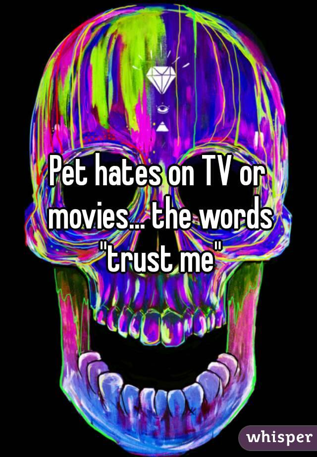 """Pet hates on TV or movies... the words """"trust me"""""""