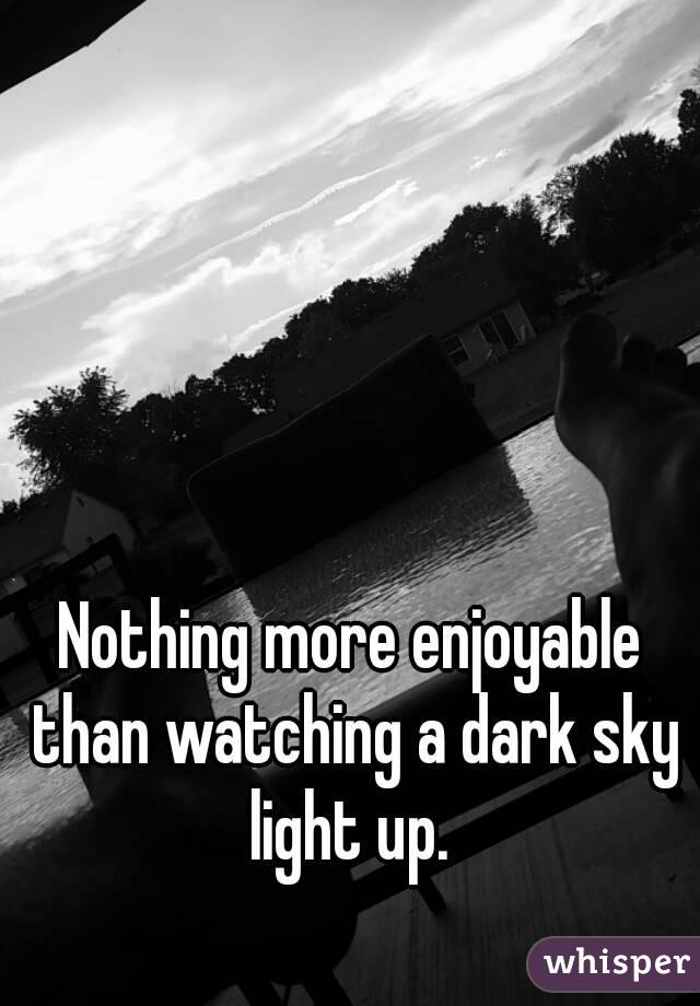 Nothing more enjoyable than watching a dark sky light up.