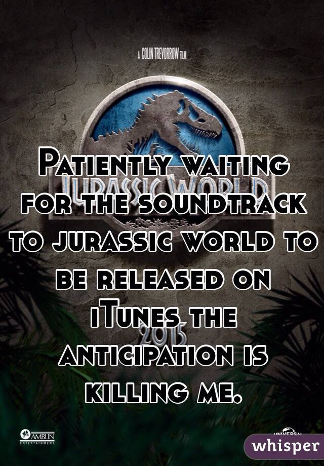 Patiently waiting for the soundtrack to jurassic world to be released on iTunes the anticipation is killing me.