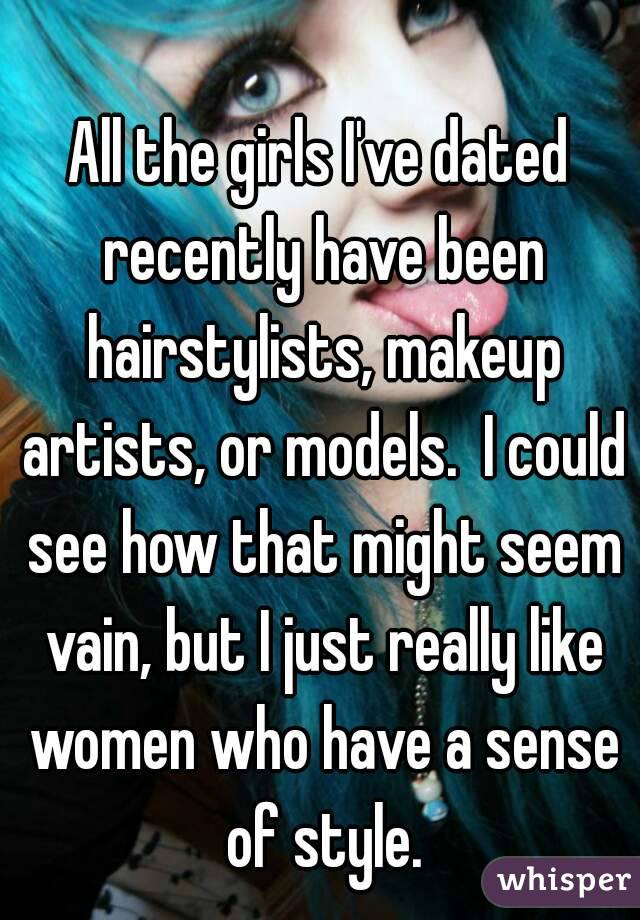 All the girls I've dated recently have been hairstylists, makeup artists, or models.  I could see how that might seem vain, but I just really like women who have a sense of style.
