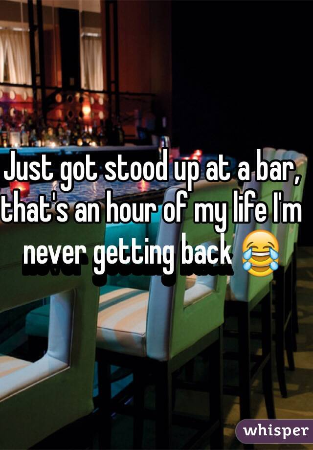 Just got stood up at a bar, that's an hour of my life I'm never getting back 😂