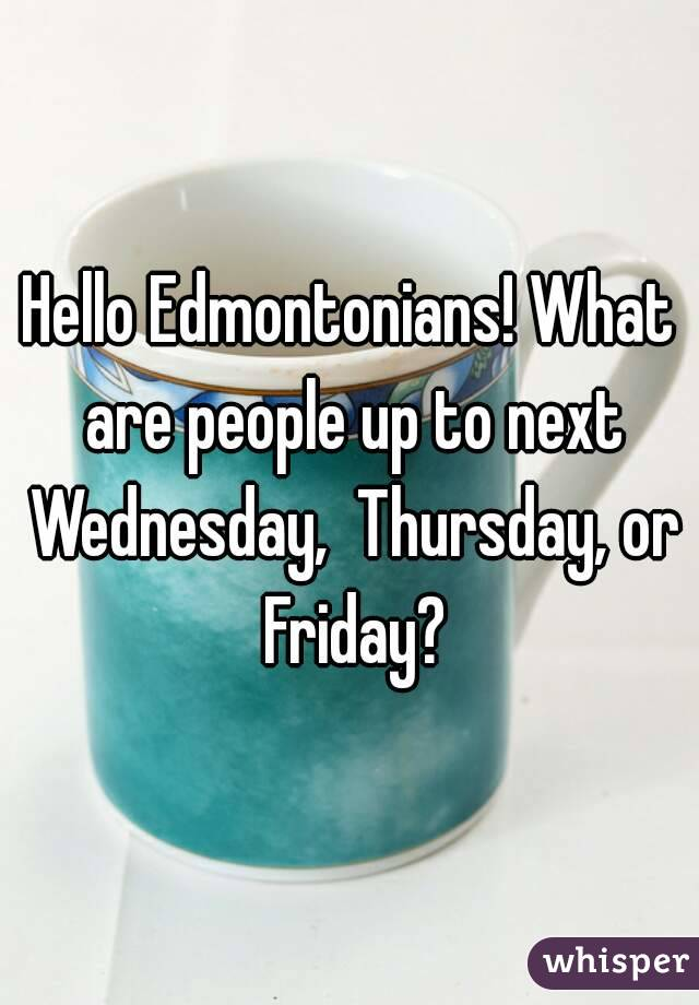 Hello Edmontonians! What are people up to next Wednesday,  Thursday, or Friday?