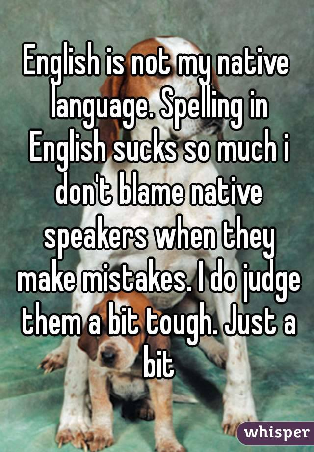 English is not my native language. Spelling in English sucks so much i don't blame native speakers when they make mistakes. I do judge them a bit tough. Just a bit