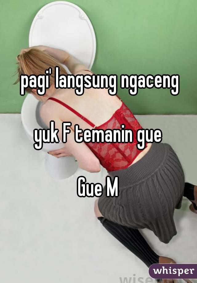 pagi' langsung ngaceng  yuk F temanin gue  Gue M