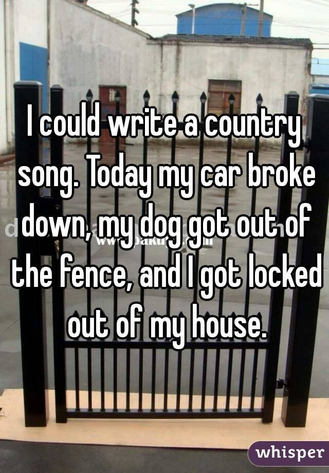 I could write a country song. Today my car broke down, my dog got out of the fence, and I got locked out of my house.