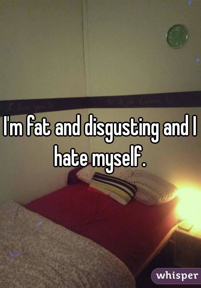 I'm fat and disgusting and I hate myself.