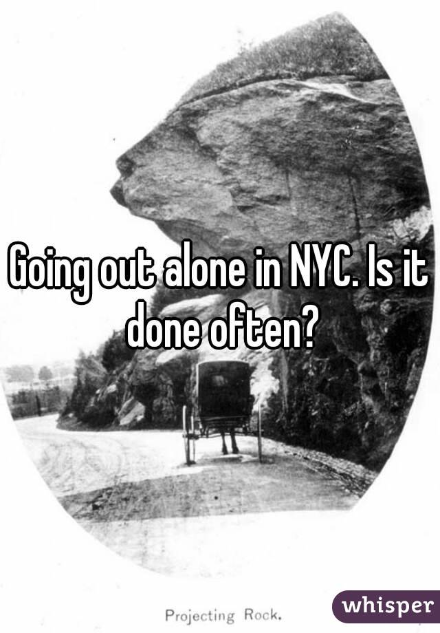 Going out alone in NYC. Is it done often?