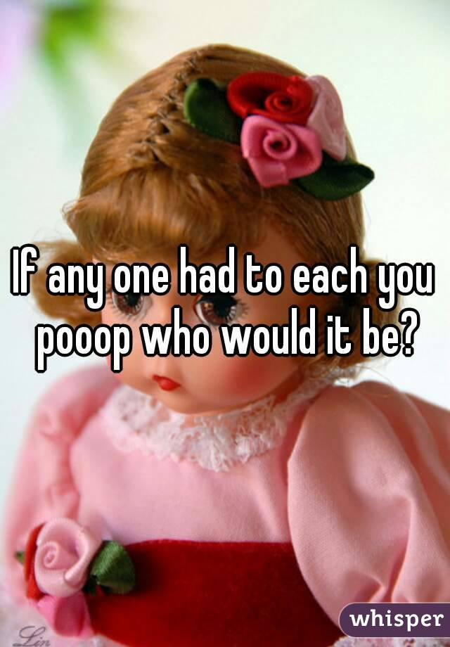 If any one had to each you pooop who would it be?