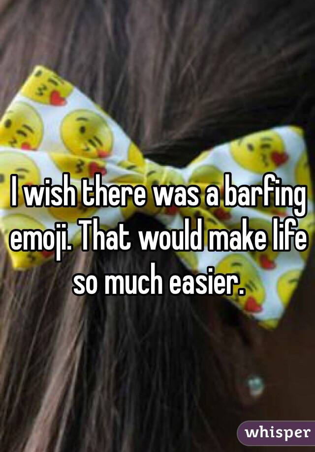 I wish there was a barfing emoji. That would make life so much easier.