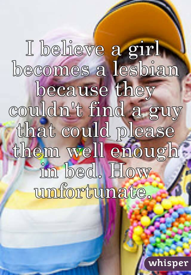 I believe a girl becomes a lesbian because they couldn't find a guy that could please them well enough in bed. How unfortunate.