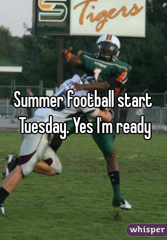 Summer football start Tuesday. Yes I'm ready