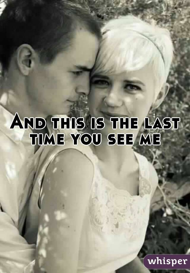 And this is the last time you see me