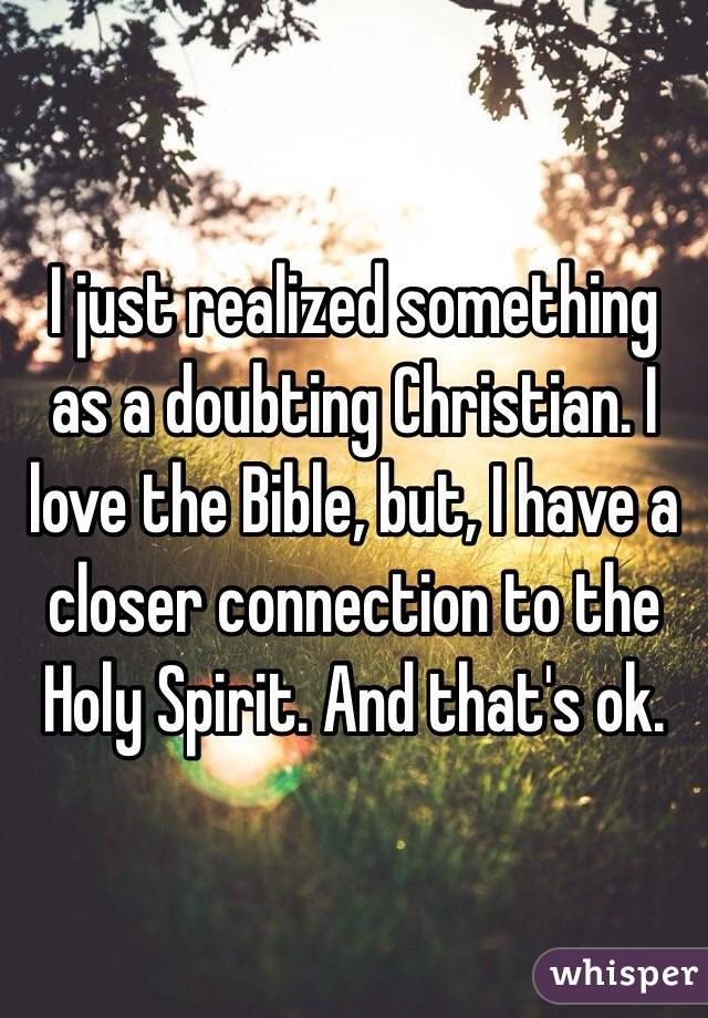 I just realized something as a doubting Christian. I love the Bible, but, I have a closer connection to the Holy Spirit. And that's ok.