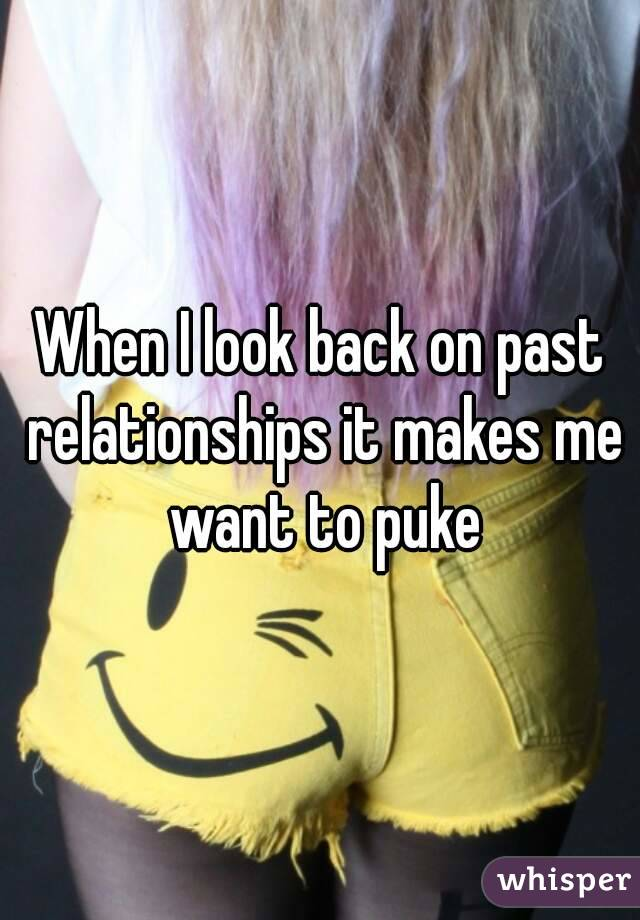 When I look back on past relationships it makes me want to puke