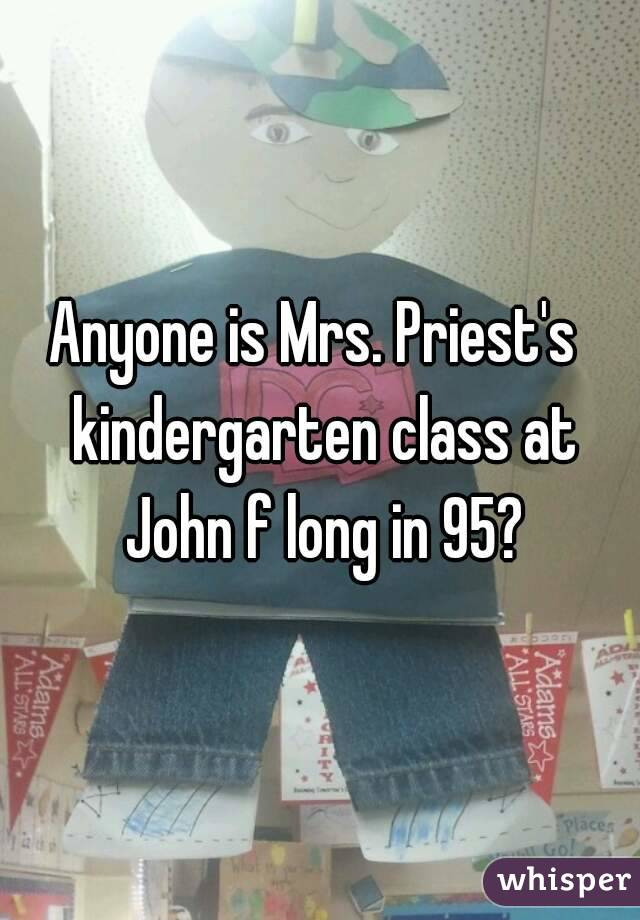 Anyone is Mrs. Priest's  kindergarten class at John f long in 95?