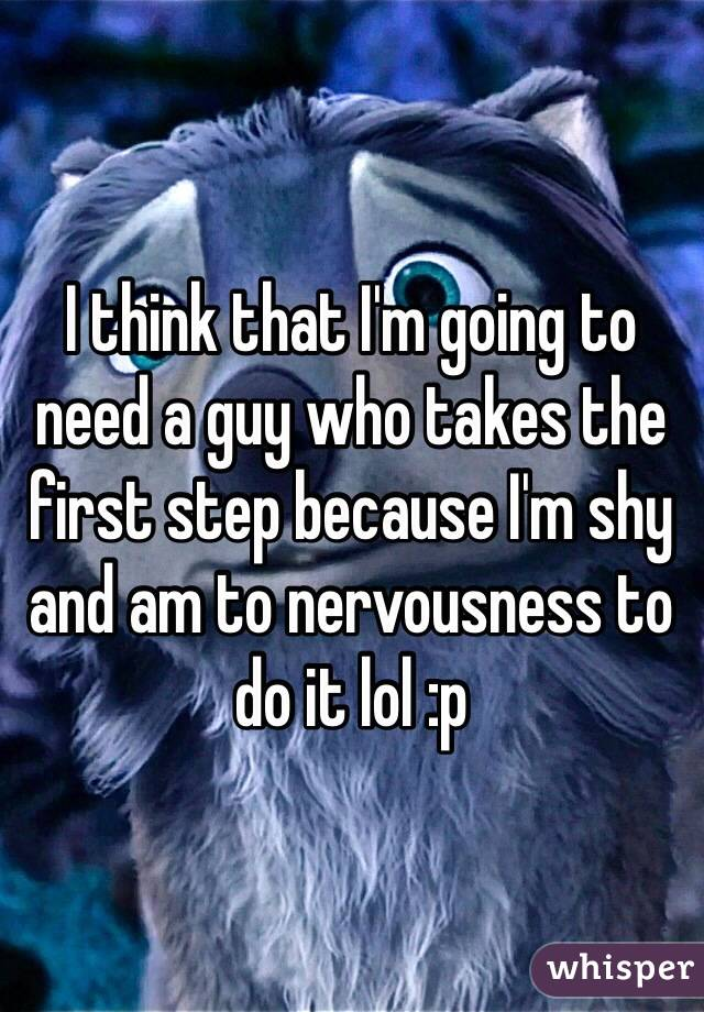 I think that I'm going to need a guy who takes the first step because I'm shy and am to nervousness to do it lol :p