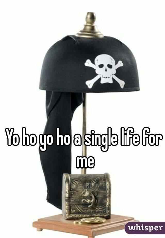 Yo ho yo ho a single life for me
