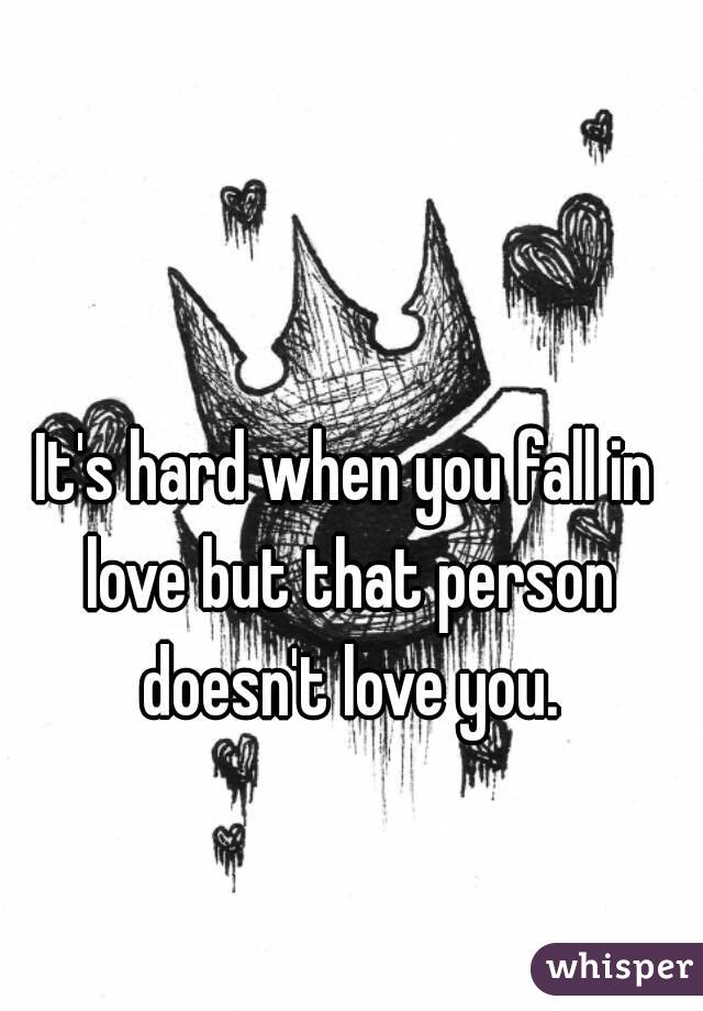 It's hard when you fall in love but that person doesn't love you.