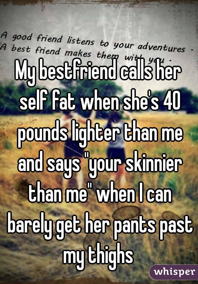"""My bestfriend calls her self fat when she's 40 pounds lighter than me and says """"your skinnier than me"""" when I can barely get her pants past my thighs"""