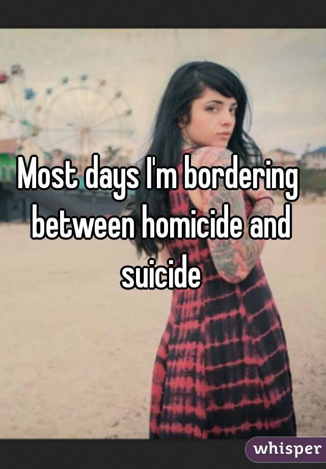 Most days I'm bordering between homicide and suicide