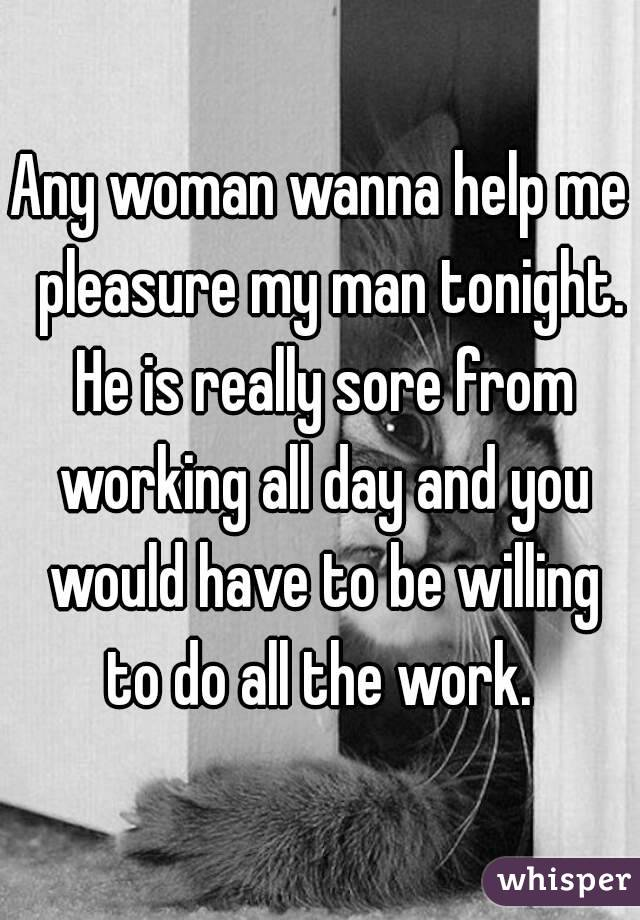 Any woman wanna help me  pleasure my man tonight. He is really sore from working all day and you would have to be willing to do all the work.