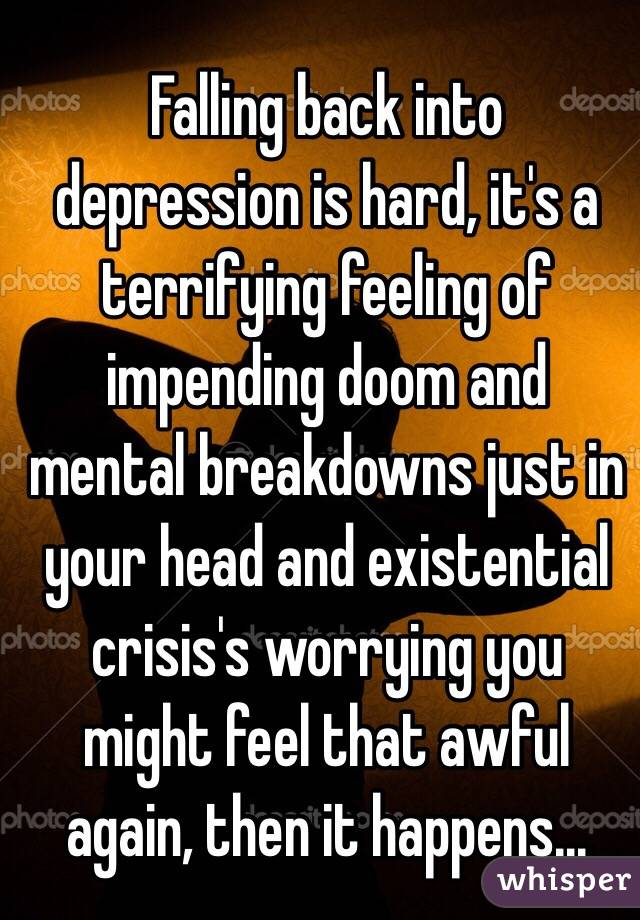Falling back into depression is hard, it's a terrifying feeling of impending doom and mental breakdowns just in your head and existential crisis's worrying you might feel that awful again, then it happens...