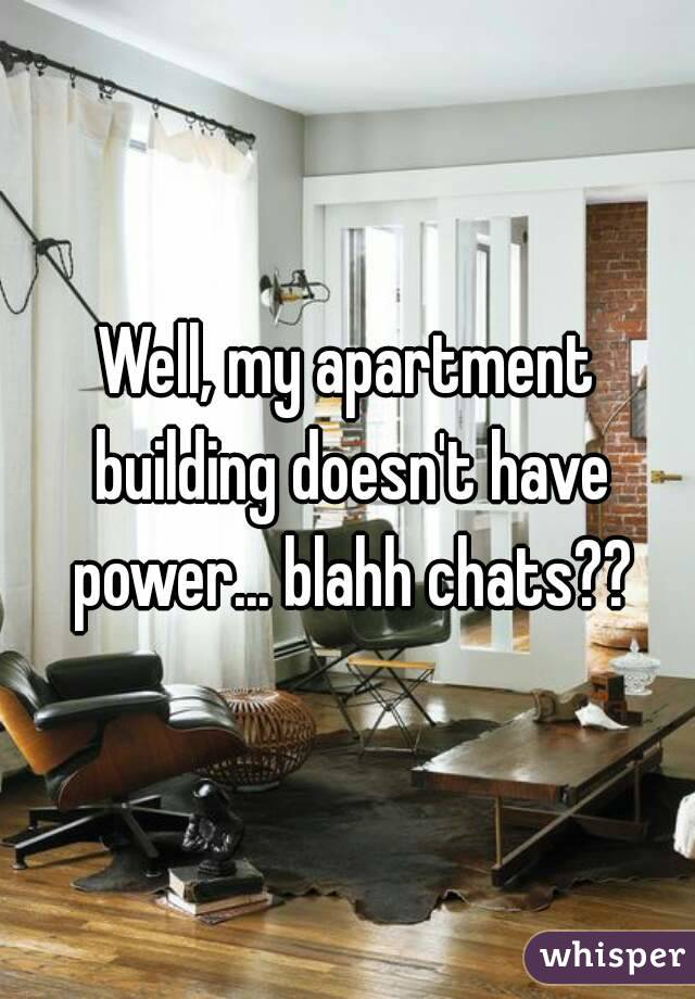 Well, my apartment building doesn't have power... blahh chats??