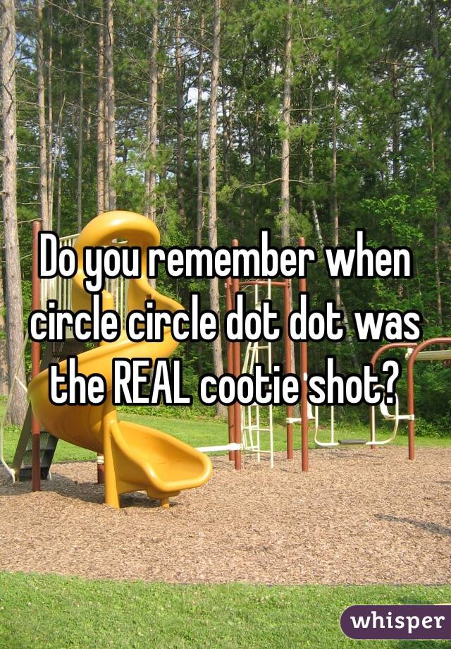 Do you remember when circle circle dot dot was the REAL cootie shot?