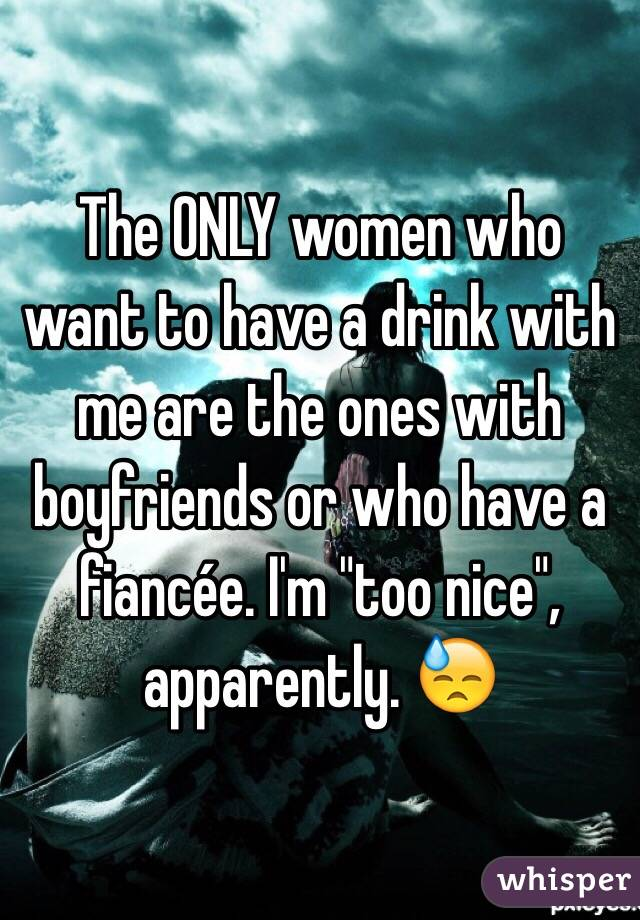 """The ONLY women who want to have a drink with me are the ones with boyfriends or who have a fiancée. I'm """"too nice"""", apparently. 😓"""