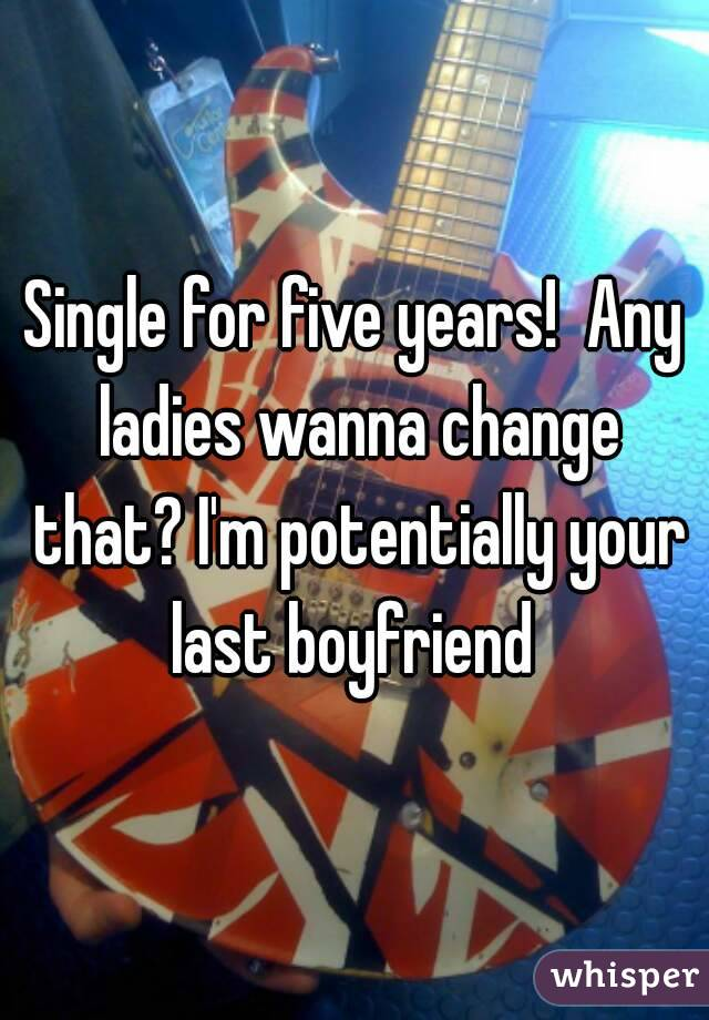 Single for five years!  Any ladies wanna change that? I'm potentially your last boyfriend