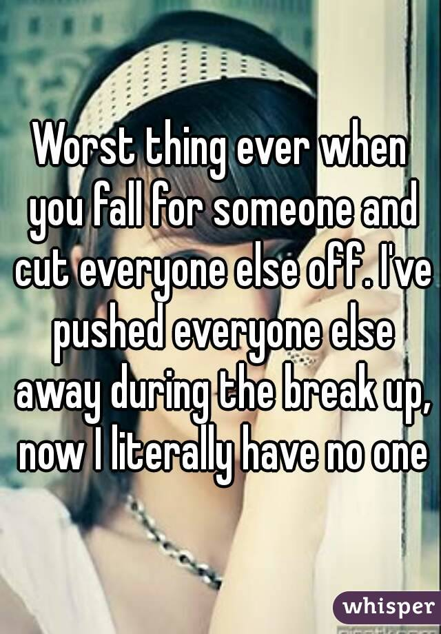 Worst thing ever when you fall for someone and cut everyone else off. I've pushed everyone else away during the break up, now I literally have no one
