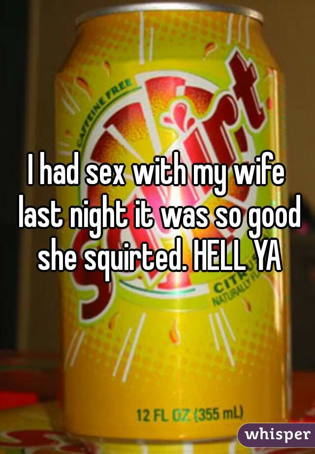 I had sex with my wife last night it was so good she squirted. HELL YA