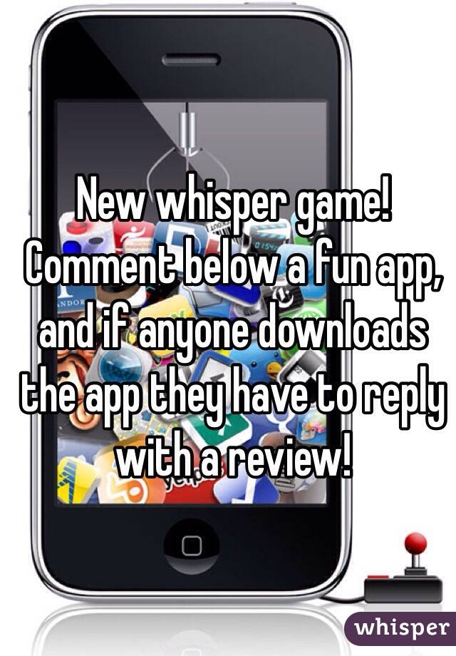 New whisper game! Comment below a fun app, and if anyone downloads the app they have to reply with a review!