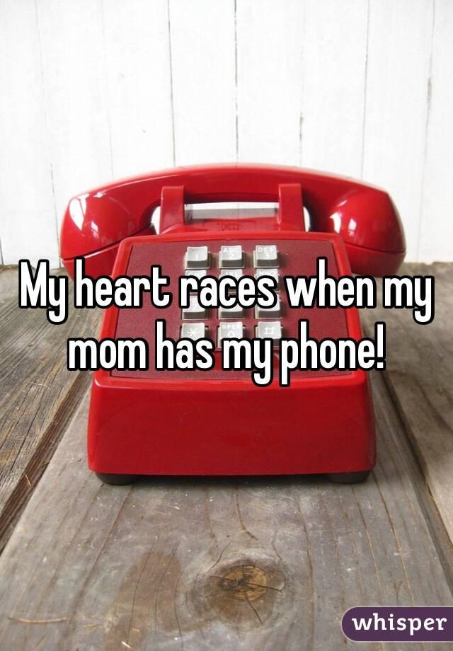 My heart races when my mom has my phone!