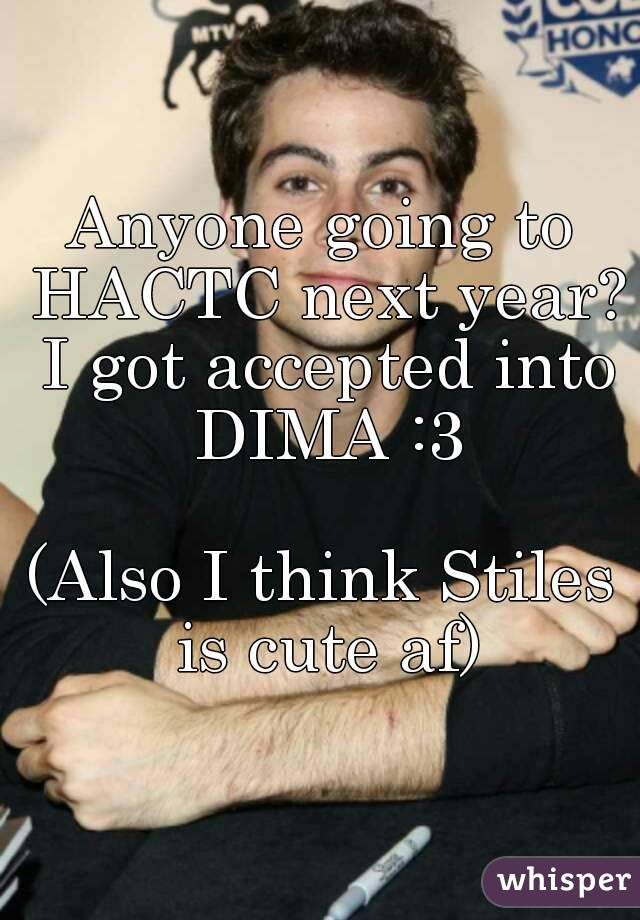 Anyone going to HACTC next year? I got accepted into DIMA :3  (Also I think Stiles is cute af)