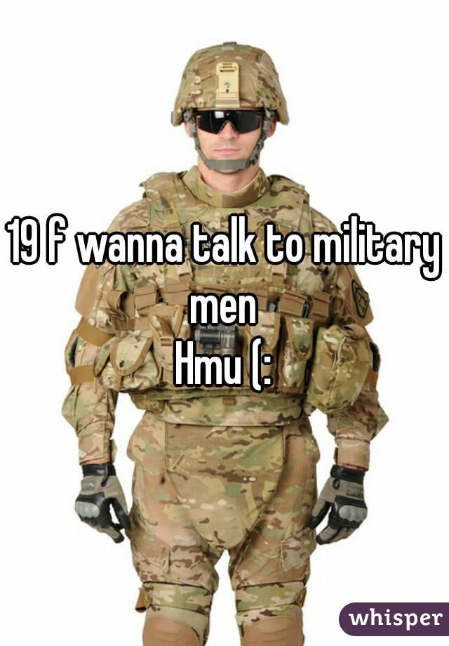19 f wanna talk to military men  Hmu (:
