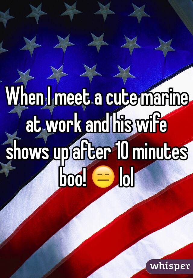When I meet a cute marine at work and his wife shows up after 10 minutes boo! 😑 lol