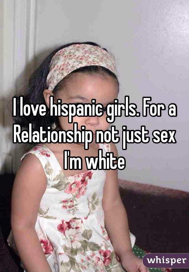 I love hispanic girls. For a Relationship not just sex I'm white