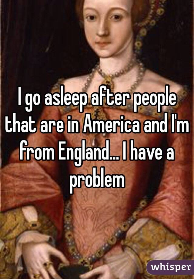 I go asleep after people that are in America and I'm from England... I have a problem