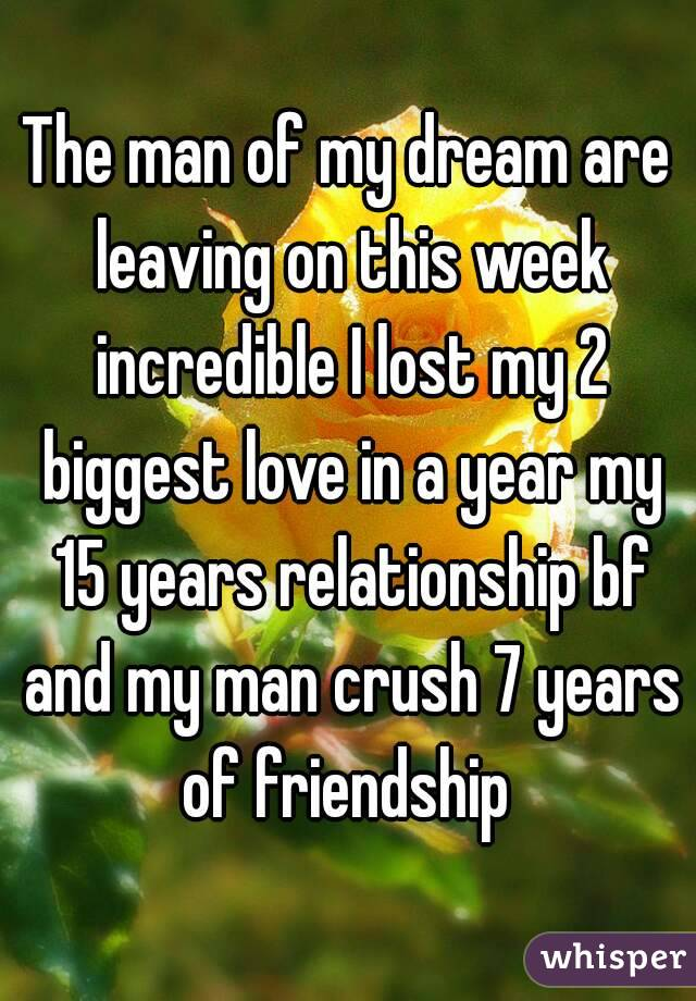 The man of my dream are leaving on this week incredible I lost my 2 biggest love in a year my 15 years relationship bf and my man crush 7 years of friendship