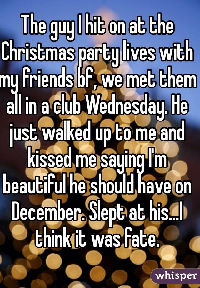 The guy I hit on at the Christmas party lives with my friends bf, we met them all in a club Wednesday. He just walked up to me and kissed me saying I'm beautiful he should have on December. Slept at his...I think it was fate.