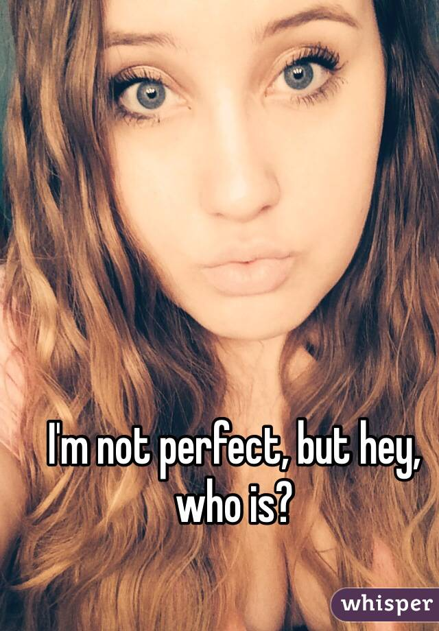 I'm not perfect, but hey, who is?