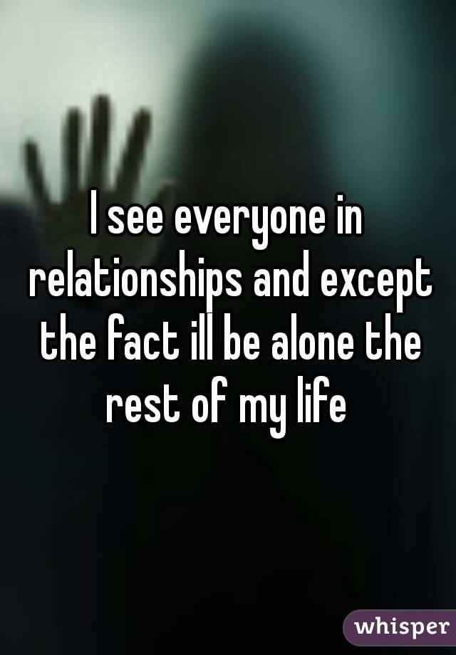 I see everyone in relationships and except the fact ill be alone the rest of my life