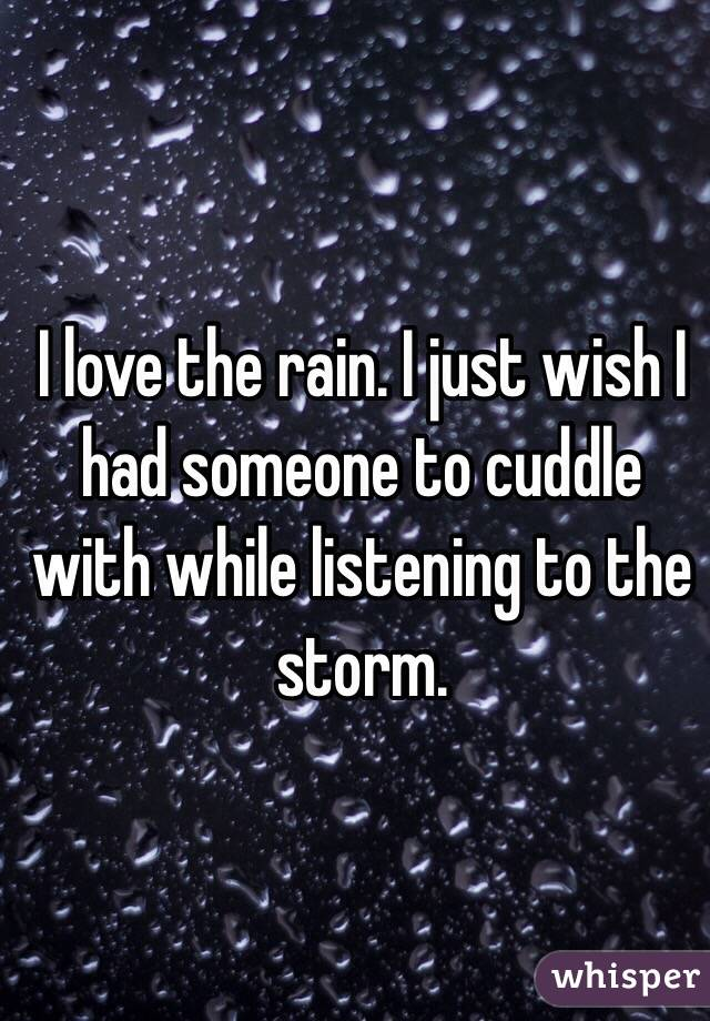 I love the rain. I just wish I had someone to cuddle with while listening to the storm.