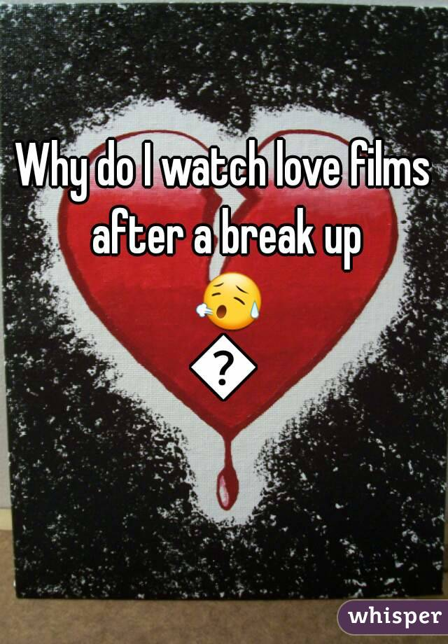 Why do I watch love films after a break up 😥😢