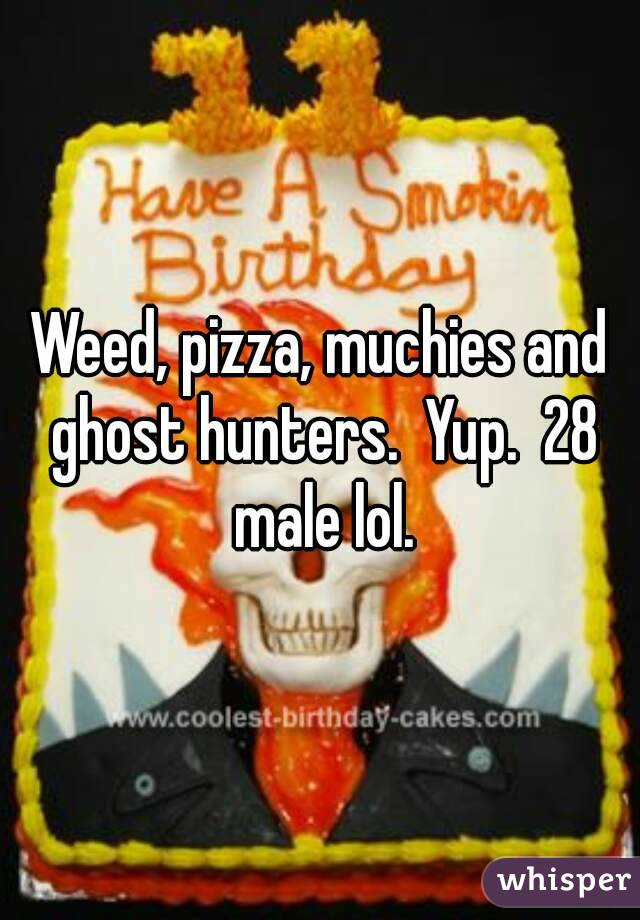 Weed, pizza, muchies and ghost hunters.  Yup.  28 male lol.