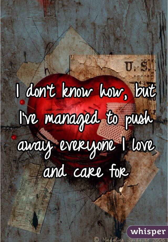 I don't know how, but I've managed to push away everyone I love and care for