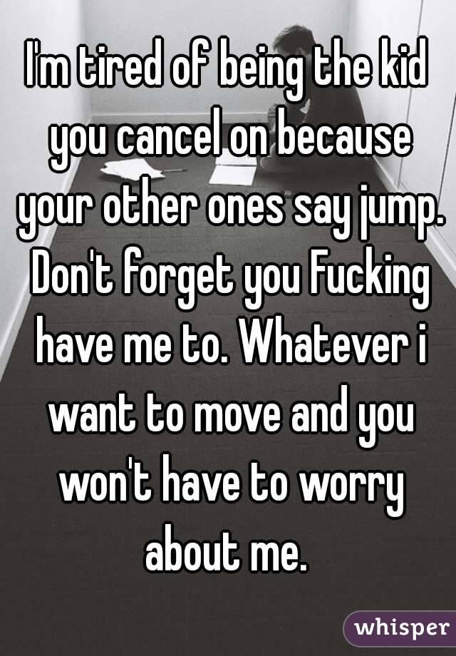 I'm tired of being the kid you cancel on because your other ones say jump. Don't forget you Fucking have me to. Whatever i want to move and you won't have to worry about me.