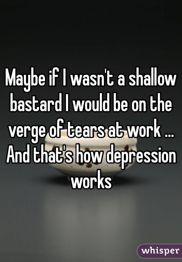 Maybe if I wasn't a shallow bastard I would be on the verge of tears at work ... And that's how depression works