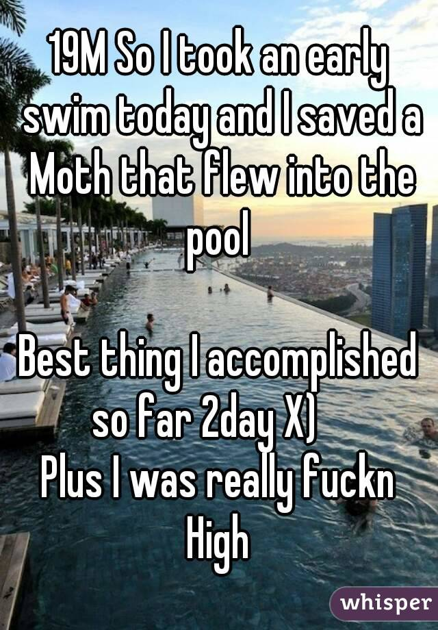 19M So I took an early swim today and I saved a Moth that flew into the pool   Best thing I accomplished so far 2day X)     Plus I was really fuckn High